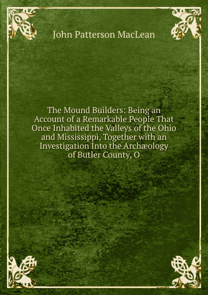 J.P. MacLean The Mound Builders: Being an Account of a Remarkable People That Once Inhabited the Valleys of the Ohio and Mississippi, Together with an Investigation Into the Archaeology of Butler County, O.