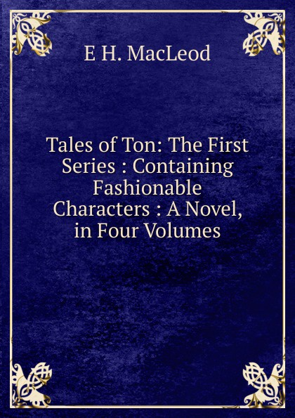 E H. MacLeod Tales of Ton: The First Series : Containing Fashionable Characters : A Novel, in Four Volumes