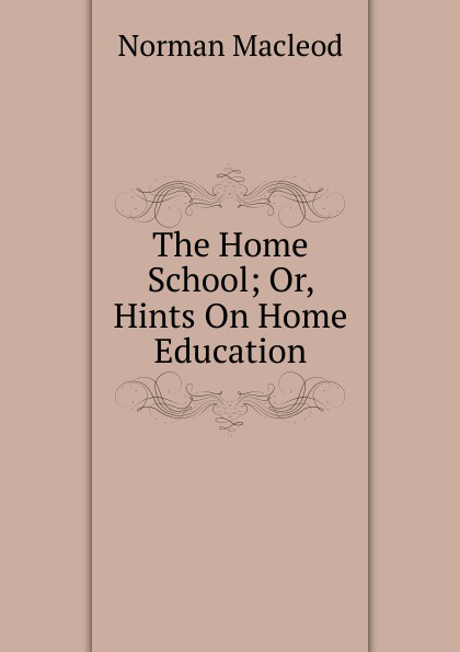 Norman Macleod The Home School; Or, Hints On Home Education
