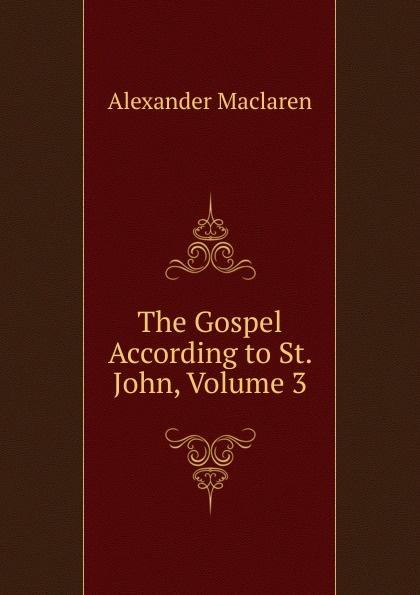 Alexander Maclaren The Gospel According to St. John, Volume 3 alexander maclaren the gospel of st matthew