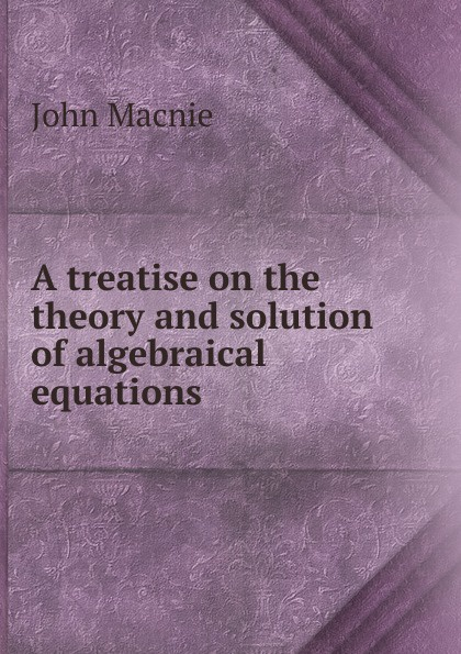 John Macnie A treatise on the theory and solution of algebraical equations