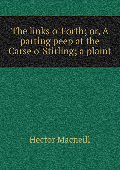 Hector Macneill The links o. Forth; or, A parting peep at the Carse o. Stirling; a plaint peep ehasalu hullu munga päevik