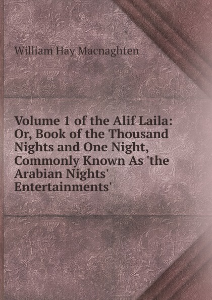 William Hay Macnaghten Volume 1 of the Alif Laila: Or, Book of the Thousand Nights and One Night, Commonly Known As .the Arabian Nights. Entertainments. неизвестный автор the arabian nights their best known tales