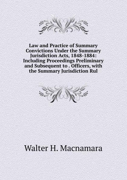 Law and Practice of Summary Convictions Under the Summary Jurisdiction Acts, 1848-1884: Including Proceedings Preliminary and Subsequent to . Officers, with the Summary Jurisdiction Rul