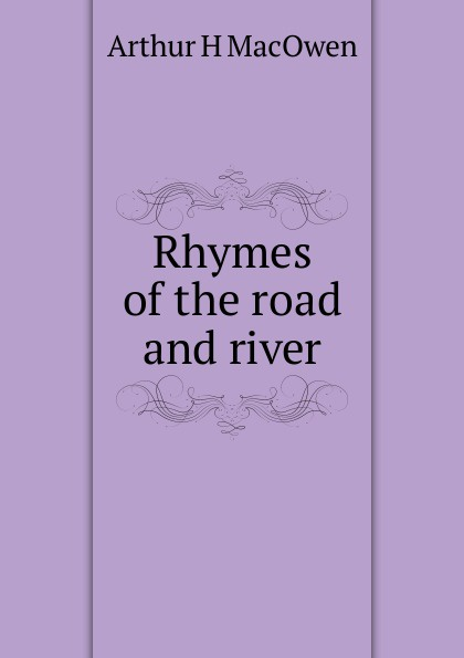 Arthur H MacOwen Rhymes of the road and river arthur h macowen a thousand miles with the queer quartette