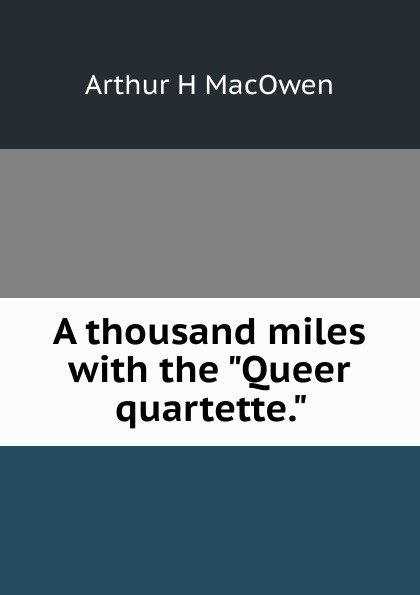 Arthur H MacOwen A thousand miles with the Queer quartette. arthur h macowen a thousand miles with the queer quartette