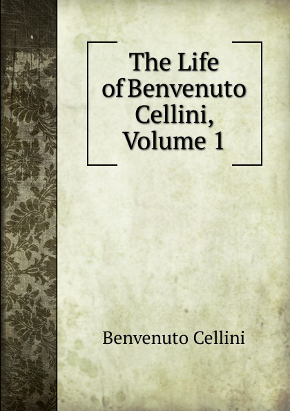где купить Cellini Benvenuto The Life of Benvenuto Cellini, Volume 1 по лучшей цене