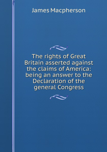 The rights of Great Britain asserted against the claims of America: being an answer to the Declaration of the general Congress