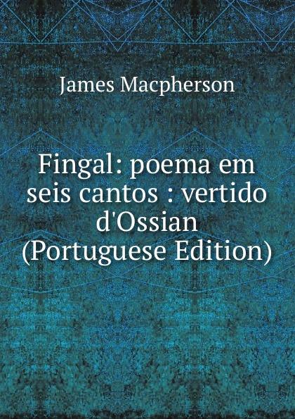 James Macpherson Fingal: poema em seis cantos : vertido d.Ossian (Portuguese Edition) francisco roque de carvalho moreira portugaida vol 1 poema em xii cantos classic reprint