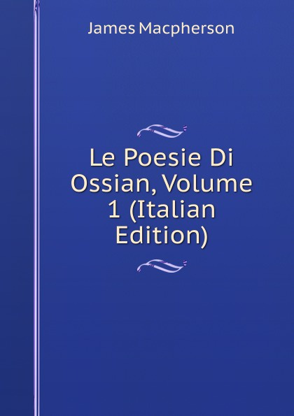 James Macpherson Le Poesie Di Ossian, Volume 1 (Italian Edition) james macpherson die gedichte von ossian dem sohne fingals volume 1