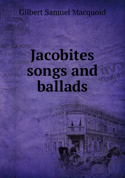 Gilbert Samuel Macquoid Jacobites songs and ballads gilbert samuel macquoid jacobite songs and ballads with notes genealogical table of the stuarts