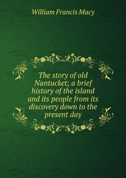 William Francis Macy The story of old Nantucket; a brief history of the island and its people from its discovery down to the present day joseph cundall a brief history of wood engraving from its invention
