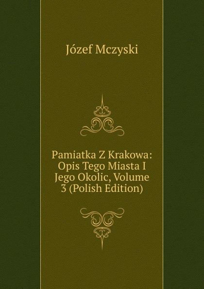 Józef Mczyski Pamiatka Z Krakowa: Opis Tego Miasta I Jego Okolic, Volume 3 (Polish Edition) maurycy dzieduszycki piotr skarga i jego wiek volume 1 polish edition
