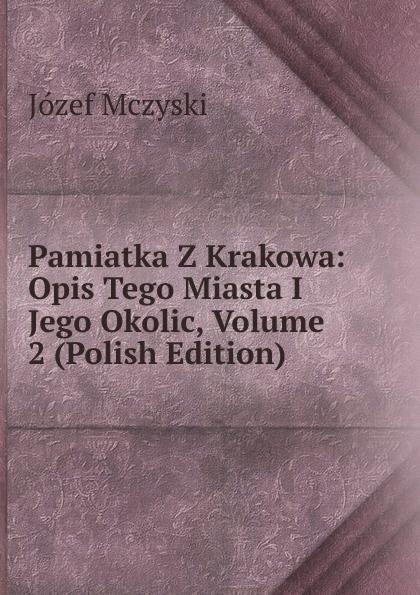 Józef Mczyski Pamiatka Z Krakowa: Opis Tego Miasta I Jego Okolic, Volume 2 (Polish Edition) maurycy dzieduszycki piotr skarga i jego wiek volume 1 polish edition
