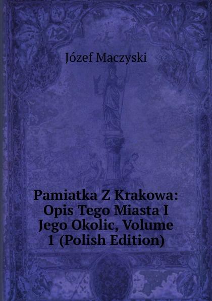 Józef Maczyski Pamiatka Z Krakowa: Opis Tego Miasta I Jego Okolic, Volume 1 (Polish Edition) maurycy dzieduszycki piotr skarga i jego wiek volume 1 polish edition
