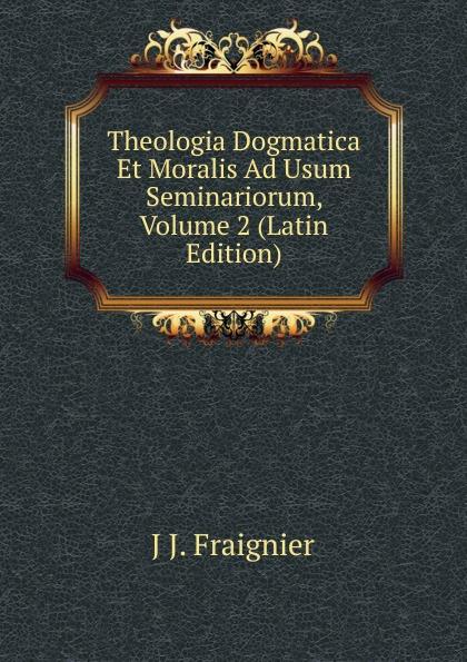 J J. Fraignier Theologia Dogmatica Et Moralis Ad Usum Seminariorum, Volume 2 (Latin Edition) antoine bonal institutiones theologicae ad usum seminariorum volume 4 latin edition