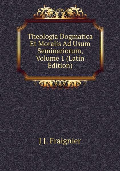 J J. Fraignier Theologia Dogmatica Et Moralis Ad Usum Seminariorum, Volume 1 (Latin Edition) antoine bonal institutiones theologicae ad usum seminariorum volume 4 latin edition