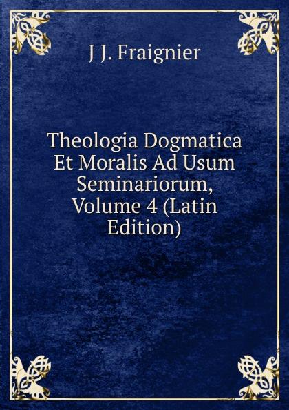 J J. Fraignier Theologia Dogmatica Et Moralis Ad Usum Seminariorum, Volume 4 (Latin Edition) antoine bonal institutiones theologicae ad usum seminariorum volume 4 latin edition