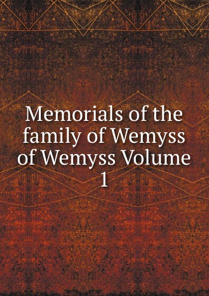 Memorials of the family of Wemyss of Wemyss Volume 1