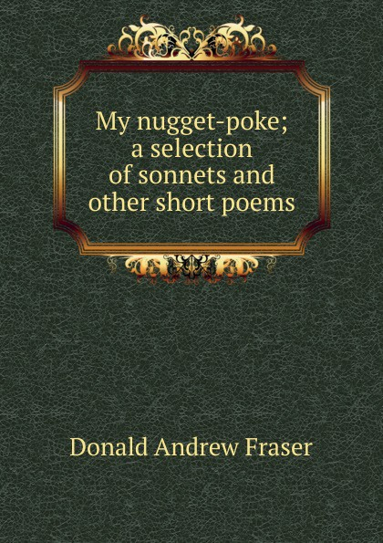 Donald Andrew Fraser My nugget-poke; a selection of sonnets and other short poems