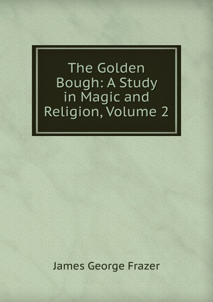 цена на James George Frazer The Golden Bough: A Study in Magic and Religion, Volume 2