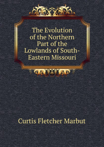 Curtis Fletcher Marbut The Evolution of the Northern Part of the Lowlands of South-Eastern Missouri маттиас хеллберг mattias hellberg high in the lowlands