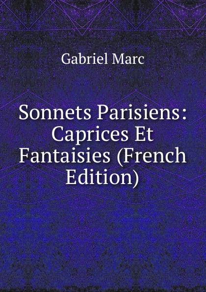 Gabriel Marc Sonnets Parisiens: Caprices Et Fantaisies (French Edition)