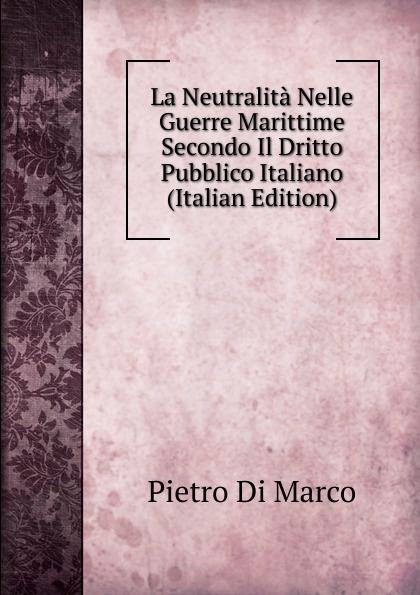 Pietro Di Marco La Neutralita Nelle Guerre Marittime Secondo Il Dritto Pubblico Italiano (Italian Edition)
