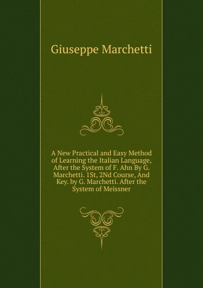 Giuseppe Marchetti A New Practical and Easy Method of Learning the Italian Language, After the System of F. Ahn By G. Marchetti. 1St, 2Nd Course, And Key. by G. Marchetti. After the System of Meissner don salvo a new practical and easy method of learning the spanish language after the system of f ahn by