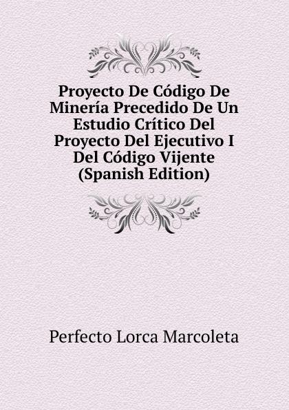 цены на Perfecto Lorca Marcoleta Proyecto De Codigo De Mineria Precedido De Un Estudio Critico Del Proyecto Del Ejecutivo I Del Codigo Vijente (Spanish Edition)  в интернет-магазинах