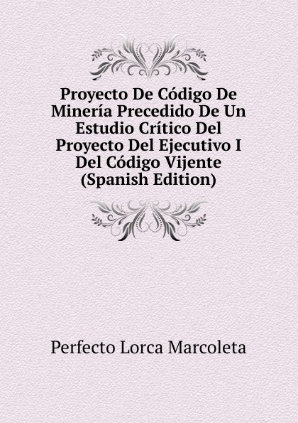 Perfecto Lorca Marcoleta Proyecto De Codigo De Mineria Precedido De Un Estudio Critico Del Proyecto Del Ejecutivo I Del Codigo Vijente (Spanish Edition) lorca f lorca romancero gitano