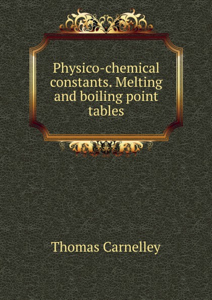 Thomas Carnelley Physico-chemical constants. Melting and boiling point tables debra cowan melting point