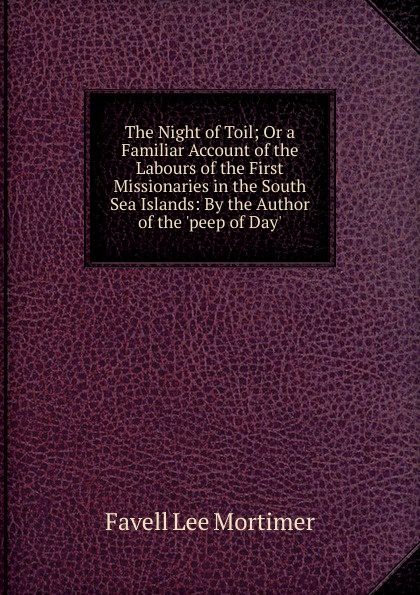 Favell Lee Mortimer The Night of Toil; Or a Familiar Account of the Labours of the First Missionaries in the South Sea Islands: By the Author of the .peep of Day.. peep ehasalu hullu munga päevik