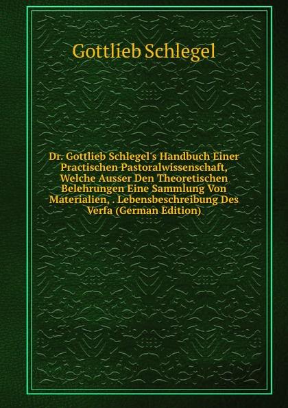 Gottlieb Schlegel Dr. Gottlieb Schlegel.s Handbuch Einer Practischen Pastoralwissenschaft, Welche Ausser Den Theoretischen Belehrungen Eine Sammlung Von Materialien, . Lebensbeschreibung Des Verfa (German Edition)