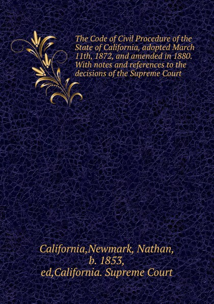 Newmark California The Code of Civil Procedure of the State of California, adopted March 11th, 1872, and amended in 1880. With notes and references to the decisions of the Supreme Court california california code of civil procedure