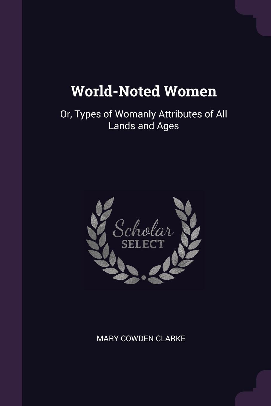 Mary Cowden Clarke World-Noted Women. Or, Types of Womanly Attributes of All Lands and Ages