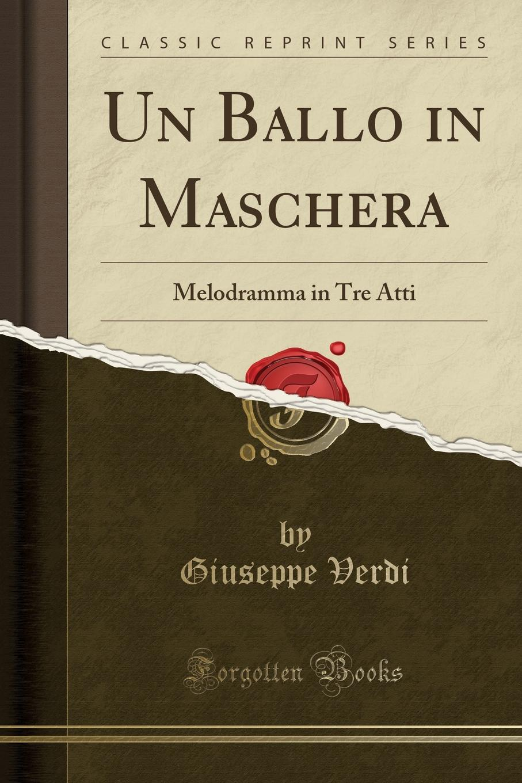Giuseppe Verdi Un Ballo in Maschera. Melodramma in Tre Atti (Classic Reprint) friedrich von flotow l ombra melodramma in tre atti classic reprint