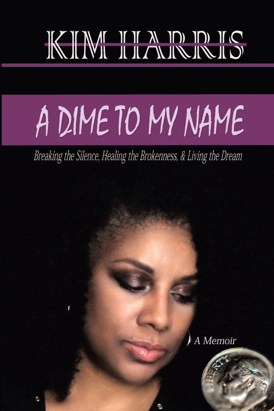 Kim Harris A DIME TO MY NAME. Breaking the Silence, Healing the Brokenness, . Living the Dream todd almasi relationship goals an insider s guide to your relationship with your money your investment advisor and your future