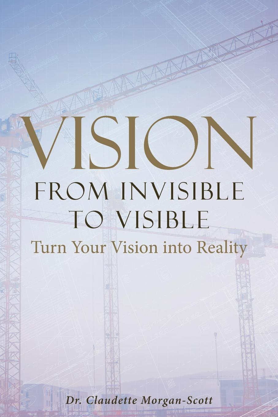 Dr. Claudette Morgan-Scott Vision From Invisible to Visible. Turn Your Vision into Reality велосипед author vision 27 2016
