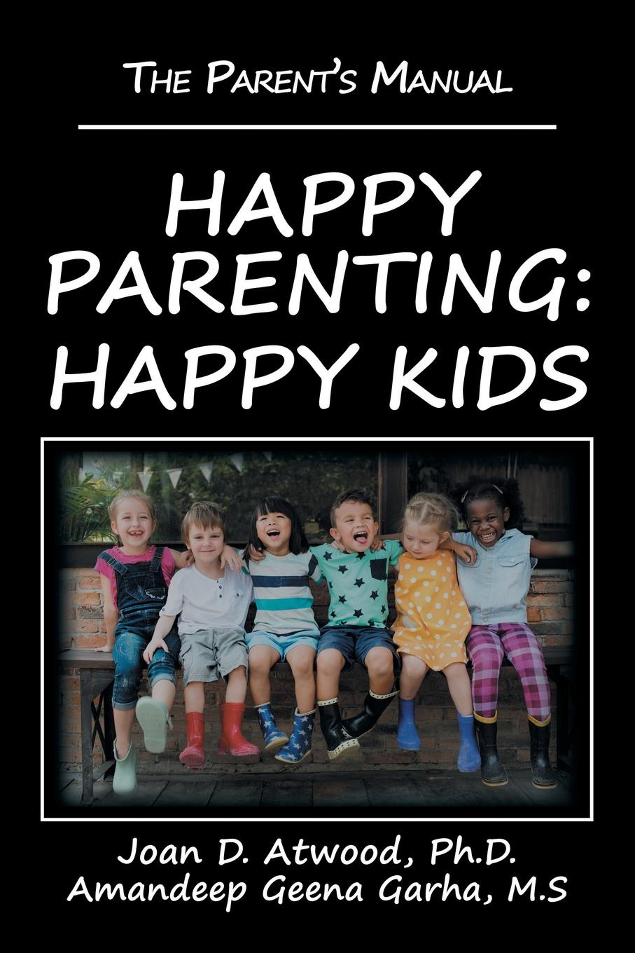 Joan D. Atwood Ph.D., Amandeep Geena Garha M.S Happy Parenting. Happy Kids: The Parent.s Manual d w marchwell good to know