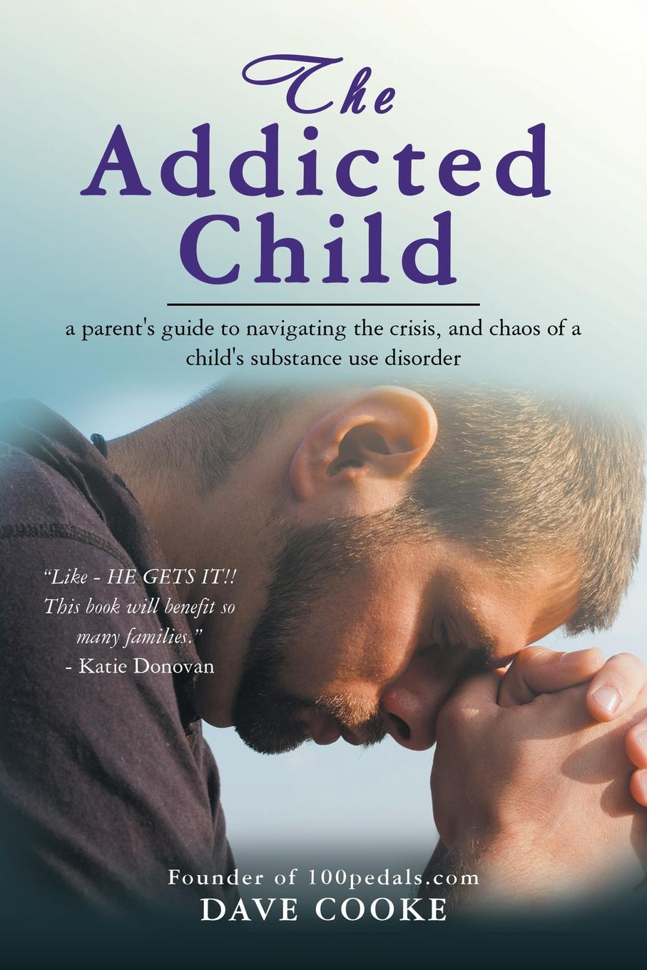 Dave Cooke The Addicted Child. A Parent.s Guide to Navigating the Crisis, and Chaos of a Child.s Substance Use Disorder