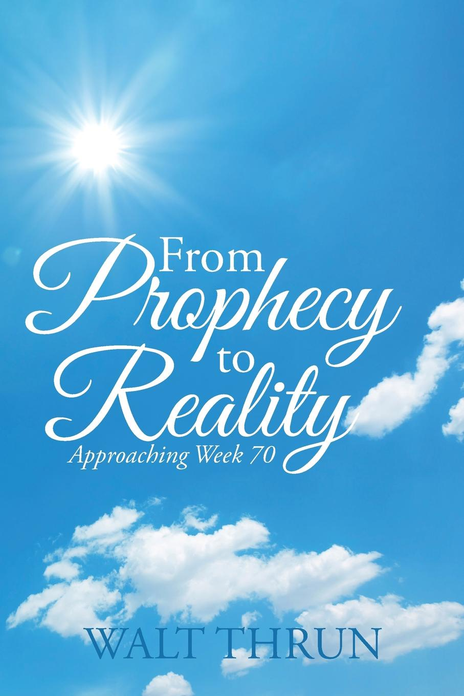 Walt Thrun From Prophecy to Reality. Approaching Week 70 walt thrun looking backward from the future until messiah the prince