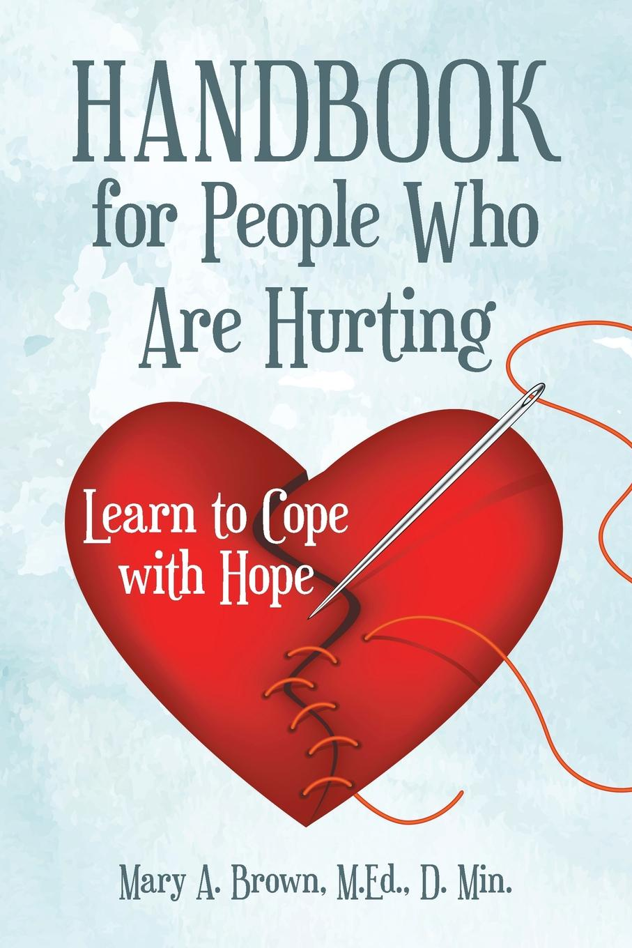 M.Ed. D. Min. Mary A. Brown Handbook for People Who Are Hurting. Learn to Cope with Hope alan webster hope for the future people who make a difference