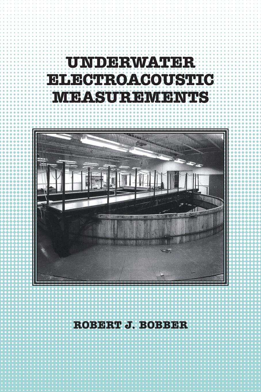 Robert J Bobber Underwater Electroacoustic Measurements yi huang anechoic and reverberation chambers theory design and measurements