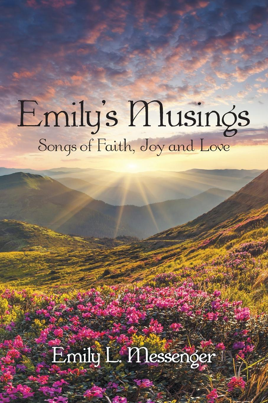 Emily L. Messenger Emily.S Musings. Songs of Faith, Joy and Love matthew e nordin musings of the northern poet poems of love and faith