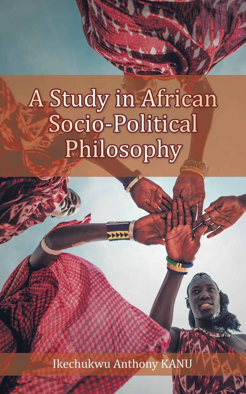 Ikechukwu Anthony Kanu A Study in African Socio-Political Philosophy philosophical reflections