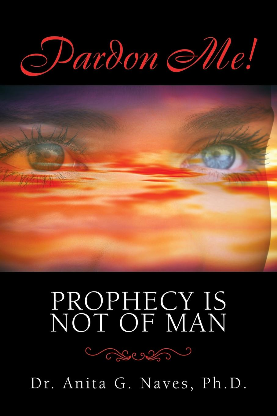 Dr. Anita G. Naves Pardon Me. Prophecy Is Not of Man. A Basic Spiritual Guide to Understanding the Divine Gift of the Ministry of Prophecy, Its Powers, Its Purpose and Its Prophets jenni wiltz the carmelite prophecy a natalie brandon thriller