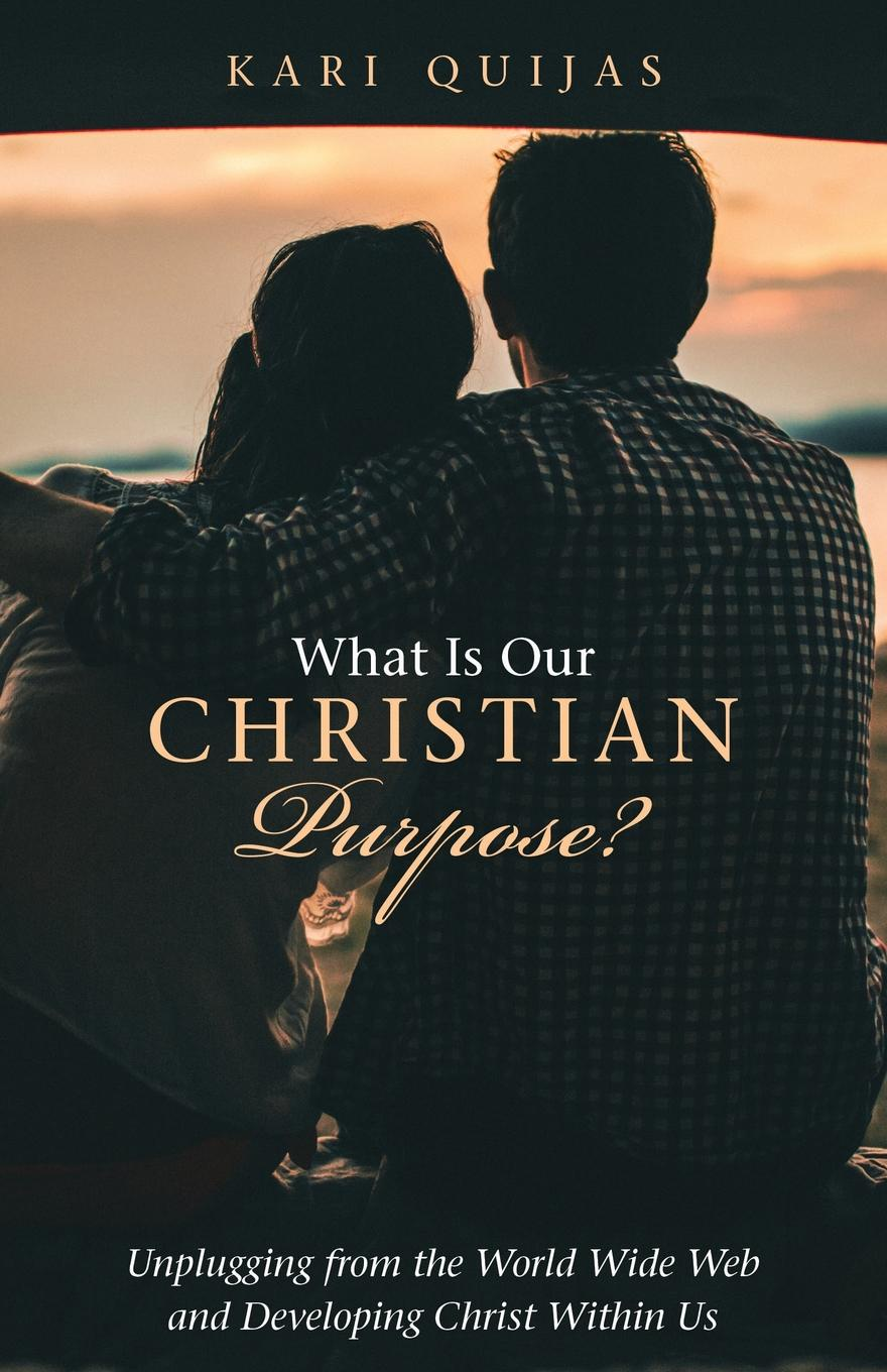 Kari Quijas What Is Our Christian Purpose.. Unplugging from the World Wide Web and Developing Christ Within Us what i see