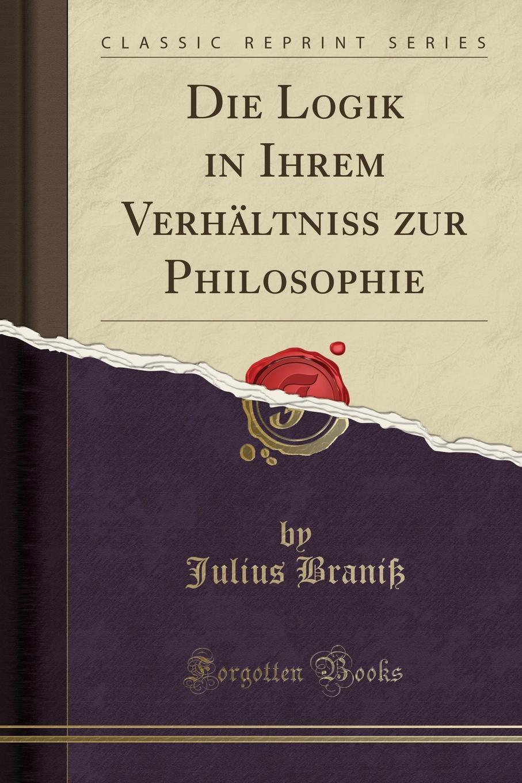 Julius Braniß Die Logik in Ihrem Verhaltniss zur Philosophie (Classic Reprint)