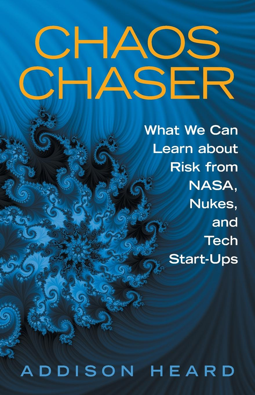 Addison Heard Chaos Chaser. What We Can Learn About Risk from Nasa, Nukes, and Tech Start-Ups on the order of chaos social anthropology and the science of chaos
